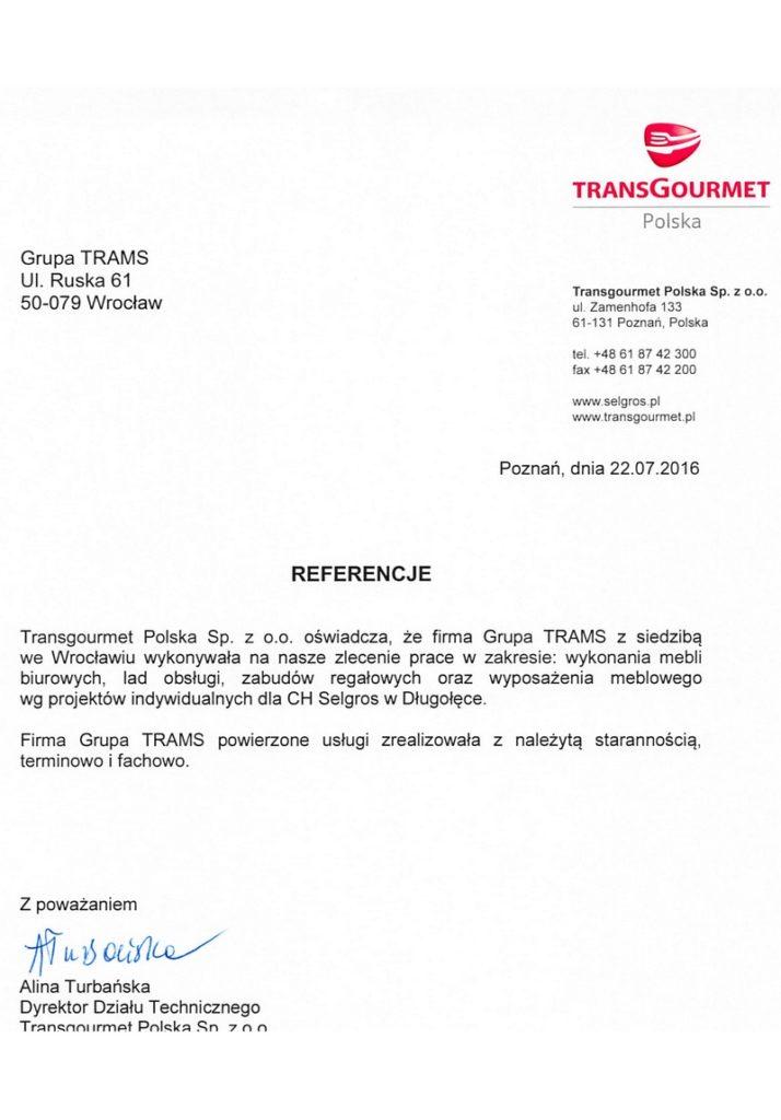 TransGourmet Polska Sp. z o.o. oświadcza że firma Grupa Trams z siedzibą we Wrocławiu wykonywała na nasze zlecenie prace w zakresie wykonania mebli biurowych, lad obsługi, zabudów regałowych oraz wyposażenia meblowego wgprojektów indywidualnych dla CH Selgros w Długołęce.